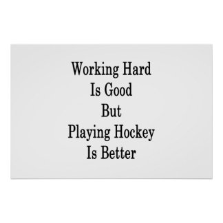 Working Hard Is Good But Playing Hockey Is Better Poster
