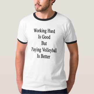 Working Hard Is Good But Playing Volleyball Is Bet T-Shirt