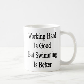 Working Hard Is Good But Swimming Is Better Coffee Mug