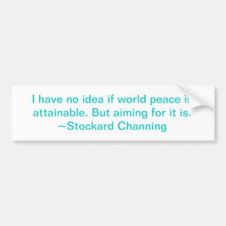 """World peace may not be..."" ~Stockard Channing Bumper Sticker"