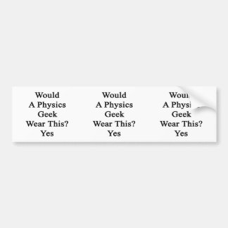 Would A Physics Geek Wear This Yes Bumper Sticker