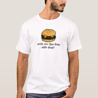 Would you like fries with that? T-Shirt