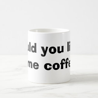would you like some coffee coffee mug