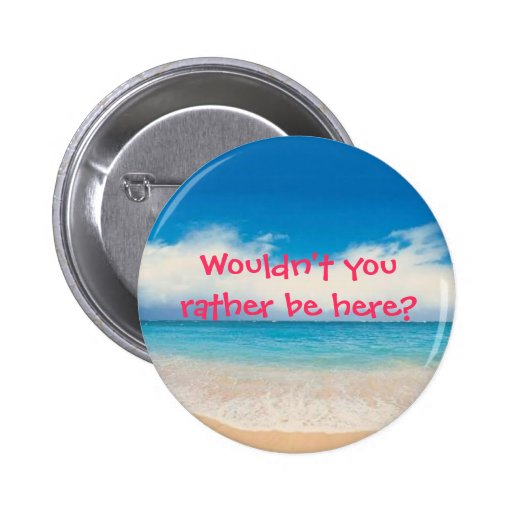 Wouldn't you rather be here? pinback buttons