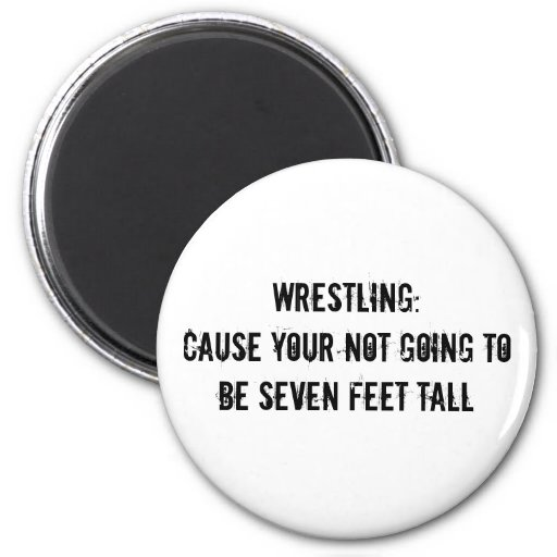 Wrestling:Cause your not going to be seven feet... Magnets