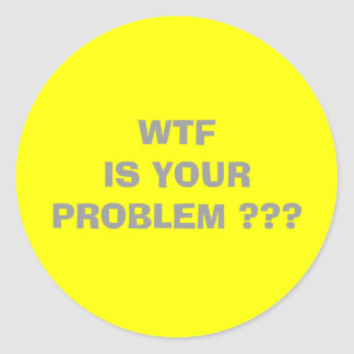 WTF  IS YOUR PROBLEM                               ROUND STICKER