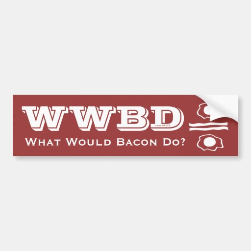 WWBD, What Would Bacon Do? Bumper Stickers