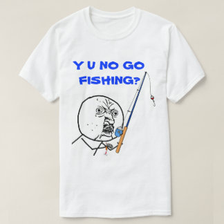 Y U NO Go Fishing Meme T-Shirt