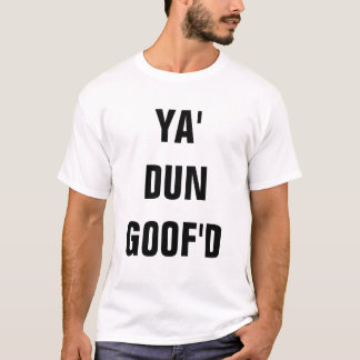 YA' DUN GOOF'D T-Shirt