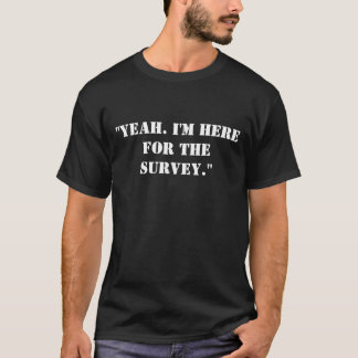 """""""Yeah. I'm here for the SURVEY."""" T-Shirt"""