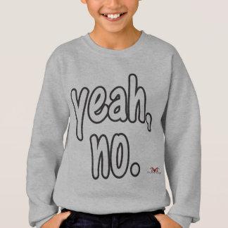 Yeah, no. sweatshirt