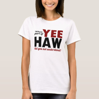 YEE HAW - What part did you not understand? T-Shirt