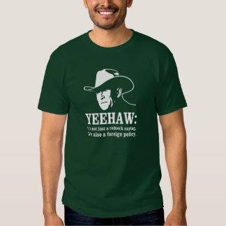 Yeehaw: Redneck foreign policy Tshirts