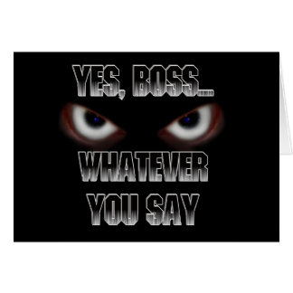 Yes Boss.....WHATEVER you say! Greeting Card