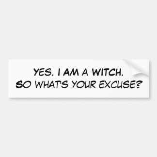 Yes. I AM a WITCH.So what's your excuse? Bumper Sticker