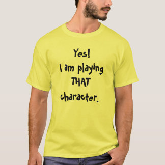 Yes!I am playing THAT character. T-Shirt