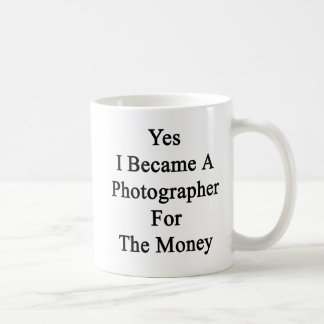 Yes I Became A Photographer For The Money Mugs