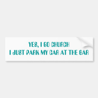 YES, I GO CHURCH I JUST PARK MY CAR AT THE BAR CAR BUMPER STICKER