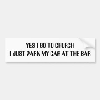 YES I GO TO CHURCH I JUST PARK MY CAR AT THE BAR CAR BUMPER STICKER