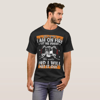 Yes I Know I am On Fire Let Me Finish T-Shirt