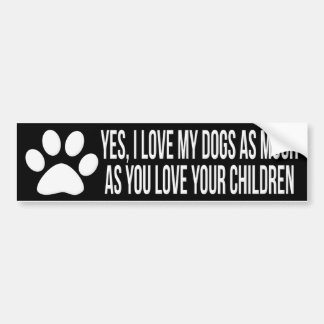 Yes, I Love My Dogs As Much As You Love Children Bumper Sticker