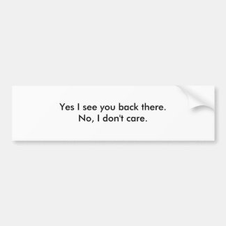 Yes I see you back there.No, I don't care. Bumper Sticker