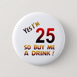 Yes I'm 25 so buy me a drink ! 6 Cm Round Badge