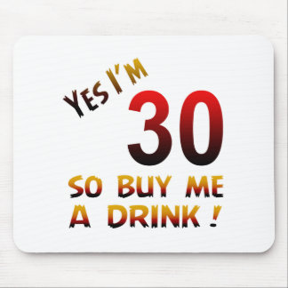 Yes I'm 30 so buy me a drink ! Mouse Pads