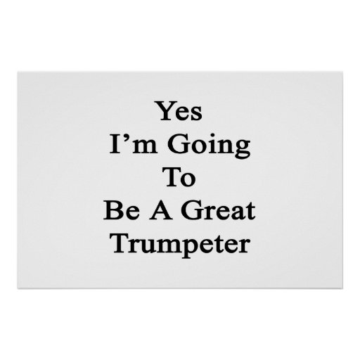 Yes I'm Going To Be A Great Trumpeter Print