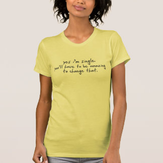 YES I'M SINGLE YOU'LL HAVE TO BE AMAZING TO CHANGE SHIRT
