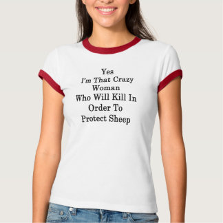 Yes I'm That Crazy Woman Who Will Kill In Order To T-Shirt