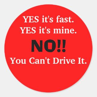 YES it's fast.YES it's mine., NO!!, You Can't D... Round Sticker