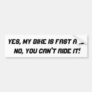 Yes, my bike is fast and no, you can't ride it! bumper sticker
