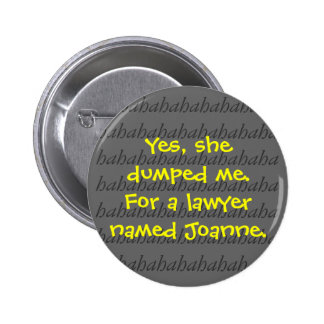 Yes, she dumped me. For a lawyer named Joanne. Buttons