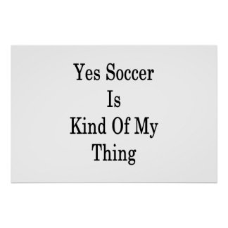 Yes Soccer Is Kind Of My Thing Poster