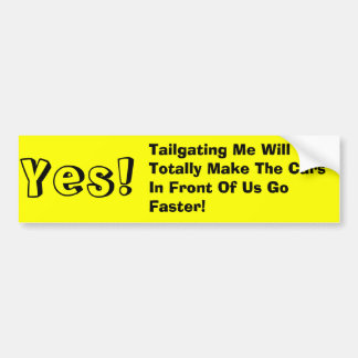 Yes!, Tailgating Me Will Totally Make The Cars ... Bumper Sticker