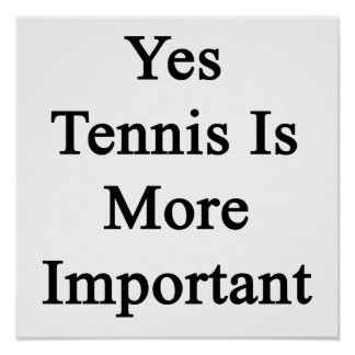 Yes Tennis Is More Important Poster