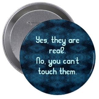 Yes, They Are Real. No, You Can't Touch Them. 10 Cm Round Badge