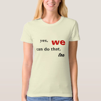 yes, we, can do that, too tee