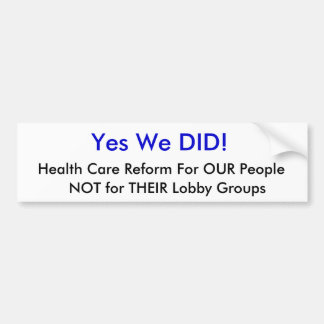 Yes We DID!, Health Care Reform For OUR People,... Bumper Sticker