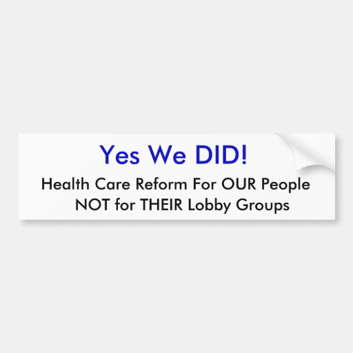 Yes We DID!, Health Care Reform For OUR People,... Bumper Stickers