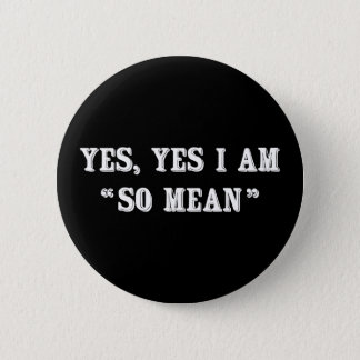 "Yes, Yes I Am ""So Mean"" 6 Cm Round Badge"