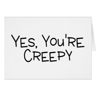 Yes Youre Creepy Greeting Card