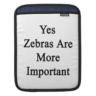 Yes Zebras Are More Important Sleeve For iPads