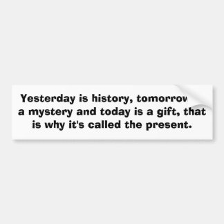 Yesterday is history, tomorrow is a mystery and... bumper sticker