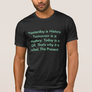 """""""Yesterday is History. Tomorrow is a Mystery T-Shirt"""