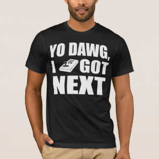 Yo dawg I got next T-Shirt