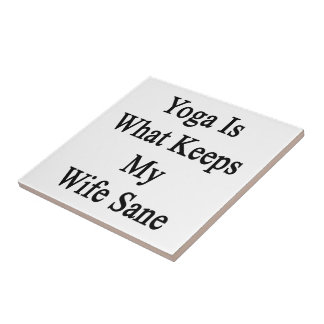 Yoga Is What Keeps My Wife Sane Ceramic Tile