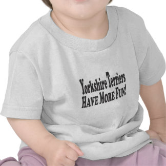 Yorkshire Terriers Have More Fun! Tee Shirt