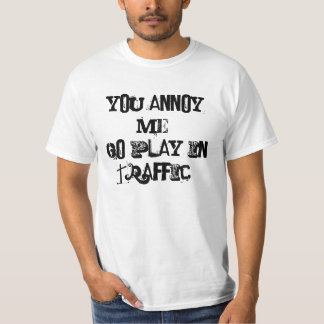 """""""You annoy me.Go play in traffic"""" Sarcasm Tshirt"""